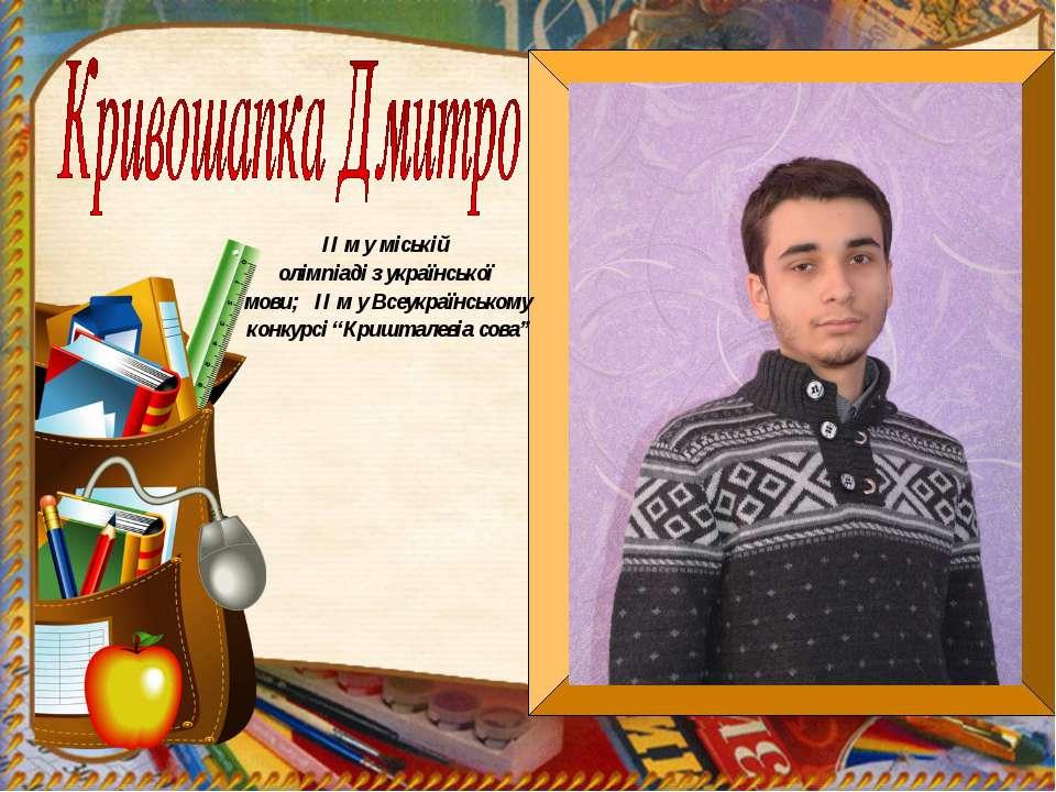 ІІ м у міській олімпіаді з української мови; ІІ м у Всеукраїнському конкурсі ...