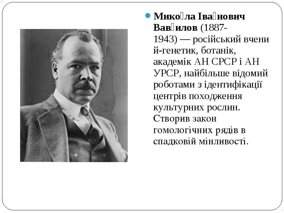 Мико ла Іва нович Вав илов(1887-1943)—російськийвчений-генетик,ботанік, ...
