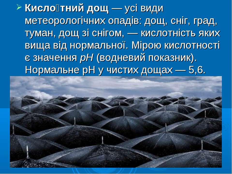 Кисло тний дощ— усі види метеорологічних опадів: дощ, сніг, град, туман, дощ...