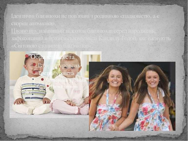 Ідентичні близнюки не пов'язані з родинною спадковістю, а є скоріш аномалією....