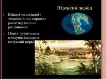 Юрський період Клімат вологіший і тепліший, що сприяло розвитку пишної рослин...