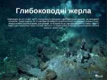 Глибоководні жерла Відповідно до цієї теорії, життя зародилося в підводних гі...