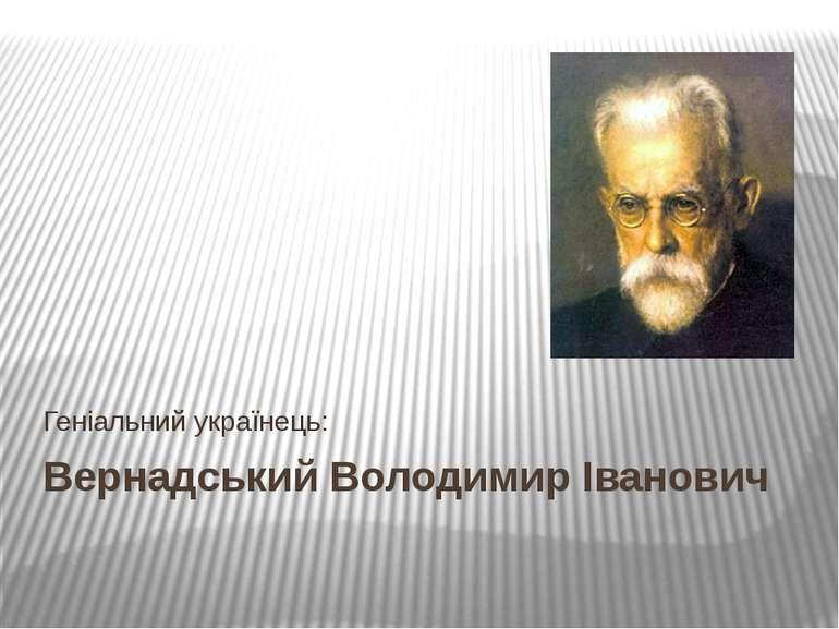 Вернадський Володимир Іванович Геніальний українець: