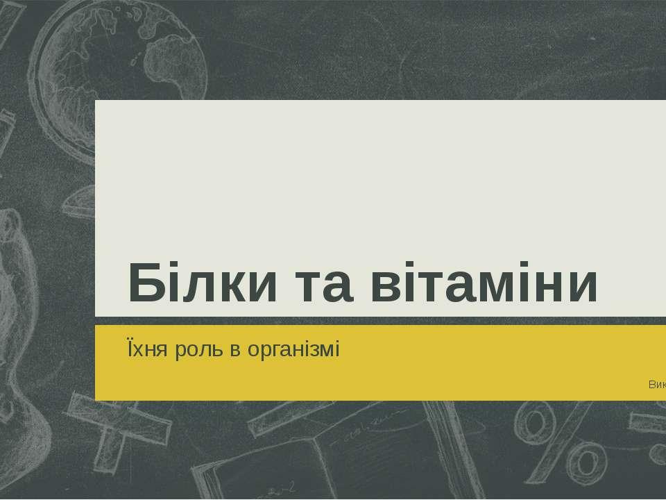 Білки та вітаміни Їхня роль в організмі Виконав Маршук Андрій