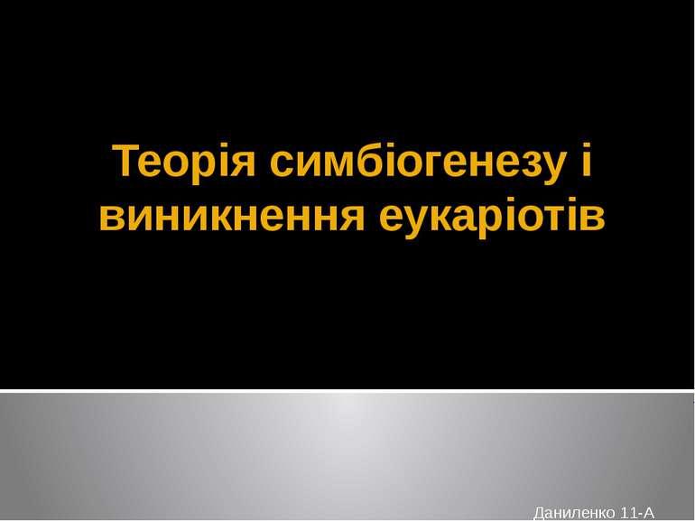 Теорія симбіогенезу і виникнення еукаріотів Даниленко 11-А