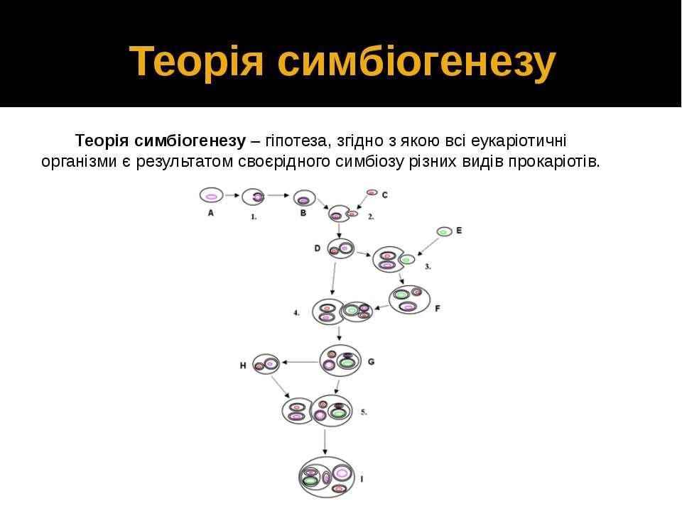 Теорія симбіогенезу Теорія симбіогенезу – гіпотеза, згідно з якою всі еукаріо...