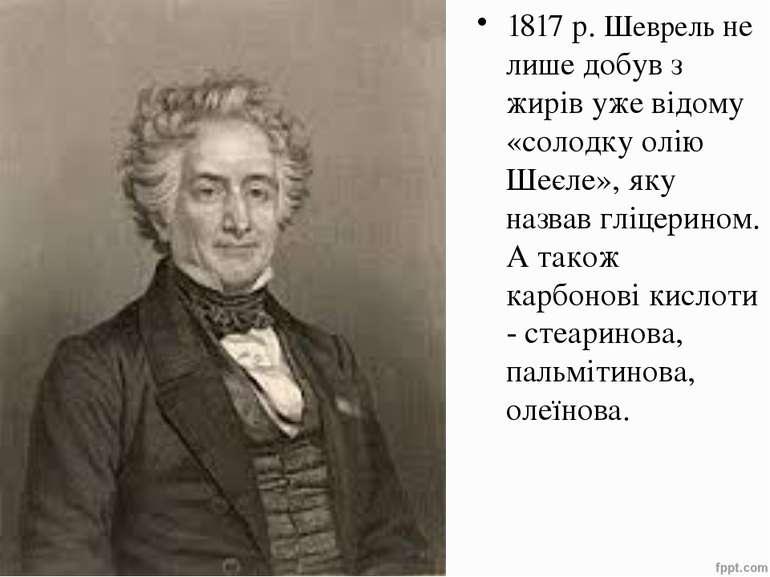 1817 р. Шеврель не лише добув з жирів уже відому «солодку олію Шеєле», яку на...