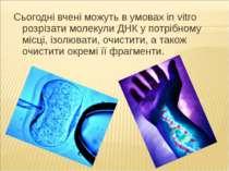 Сьогодні вчені можуть в умовах in vitro розрізати молекули ДНК у потрібному м...