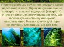 У протерозойську еру життя існувало також переважно в морі. Однак панували вж...