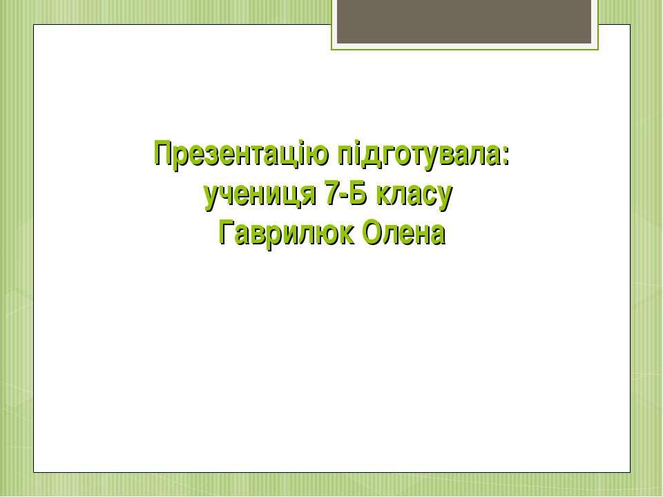 Презентацію підготувала: учениця 7-Б класу Гаврилюк Олена