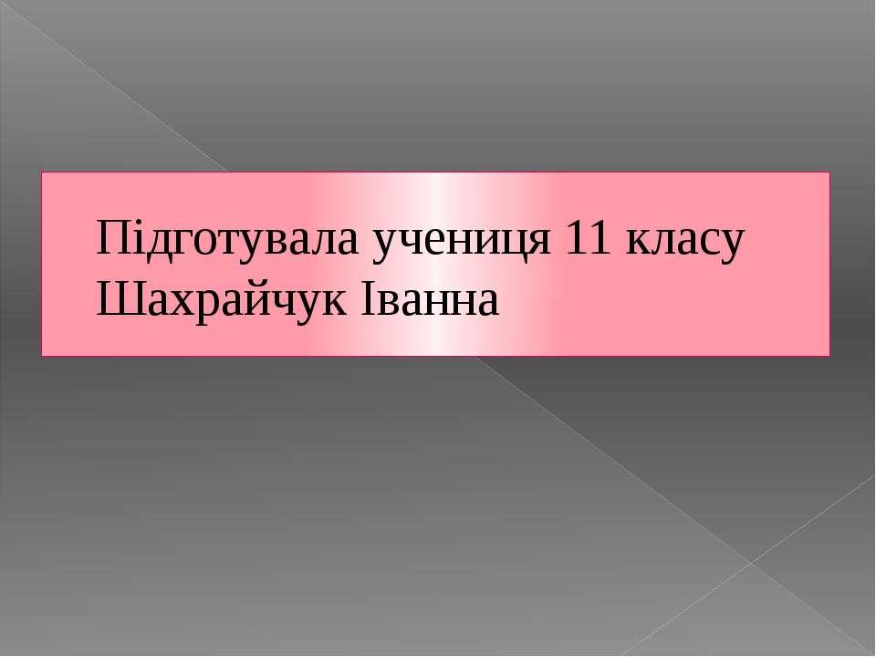 Підготувала учениця 11 класу Шахрайчук Іванна