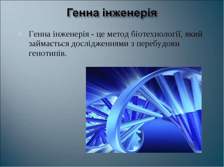 Генна інженерія - це метод біотехнології, який займається дослідженнями з пер...