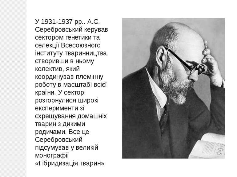 У 1931-1937 рр.. А.С. Серебровський керував сектором генетики та селекції Все...