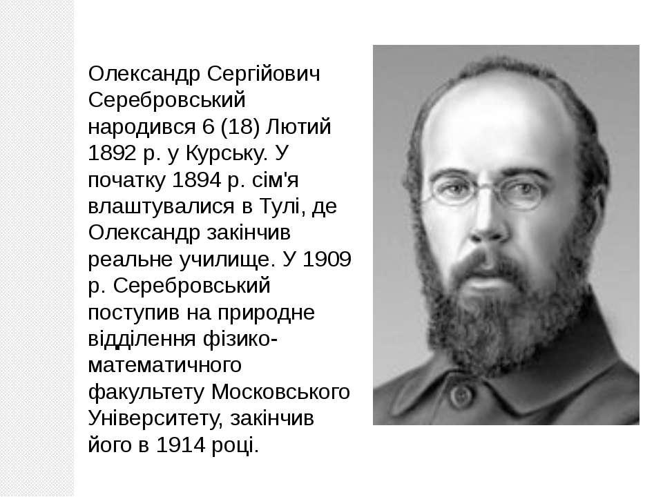 Олександр Сергійович Серебровський народився 6 (18) Лютий 1892 р. у Курську. ...
