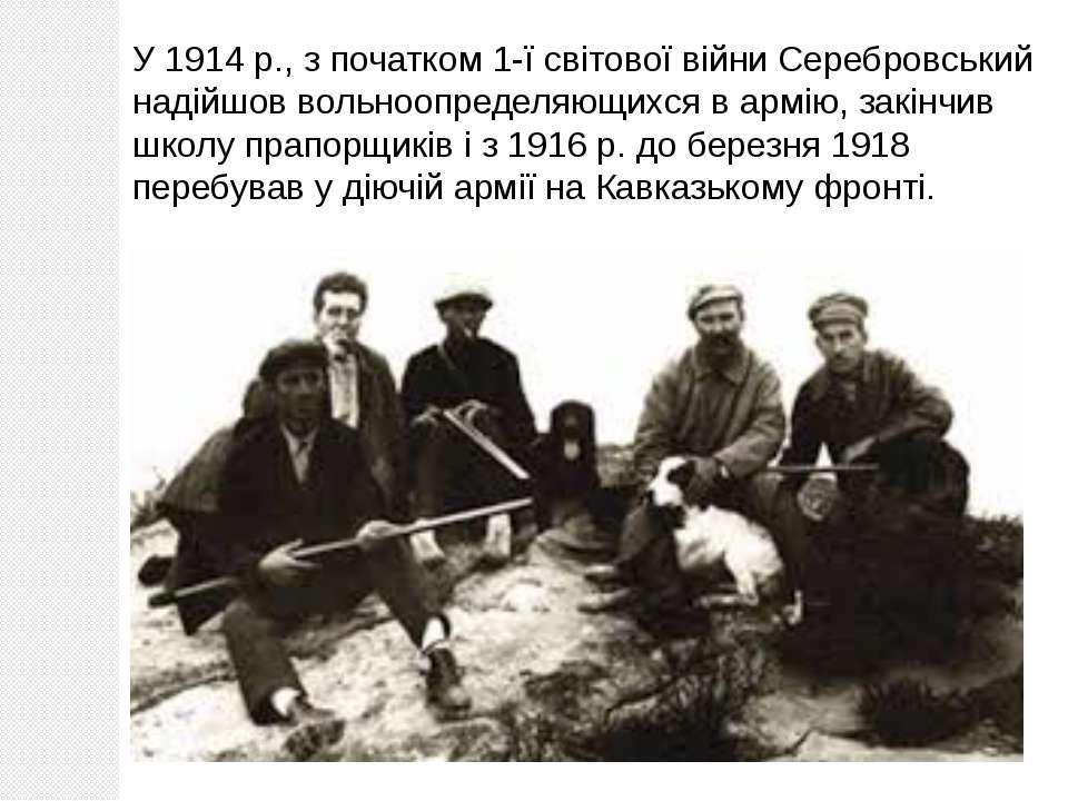 У 1914 р., з початком 1-ї світової війни Серебровський надійшов вольноопредел...