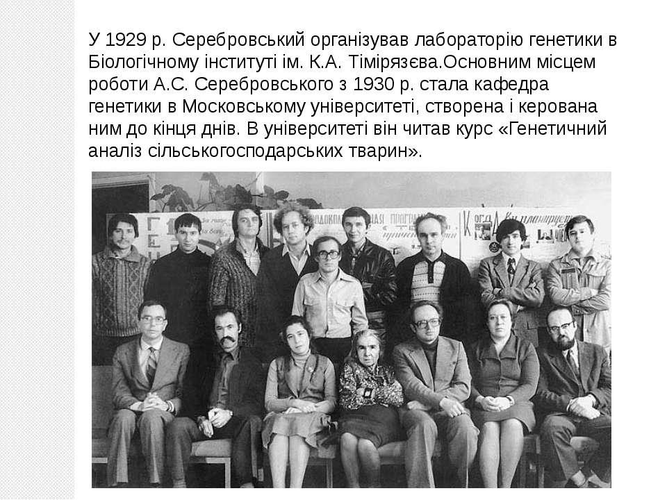 У 1929 р. Серебровський організував лабораторію генетики в Біологічному інсти...