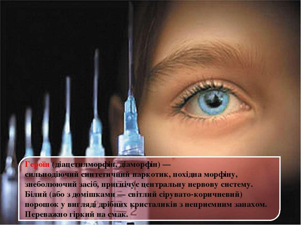 Героїн(діацетилморфін, діаморфін)— сильнодіючийсинтетичний наркотик, похід...