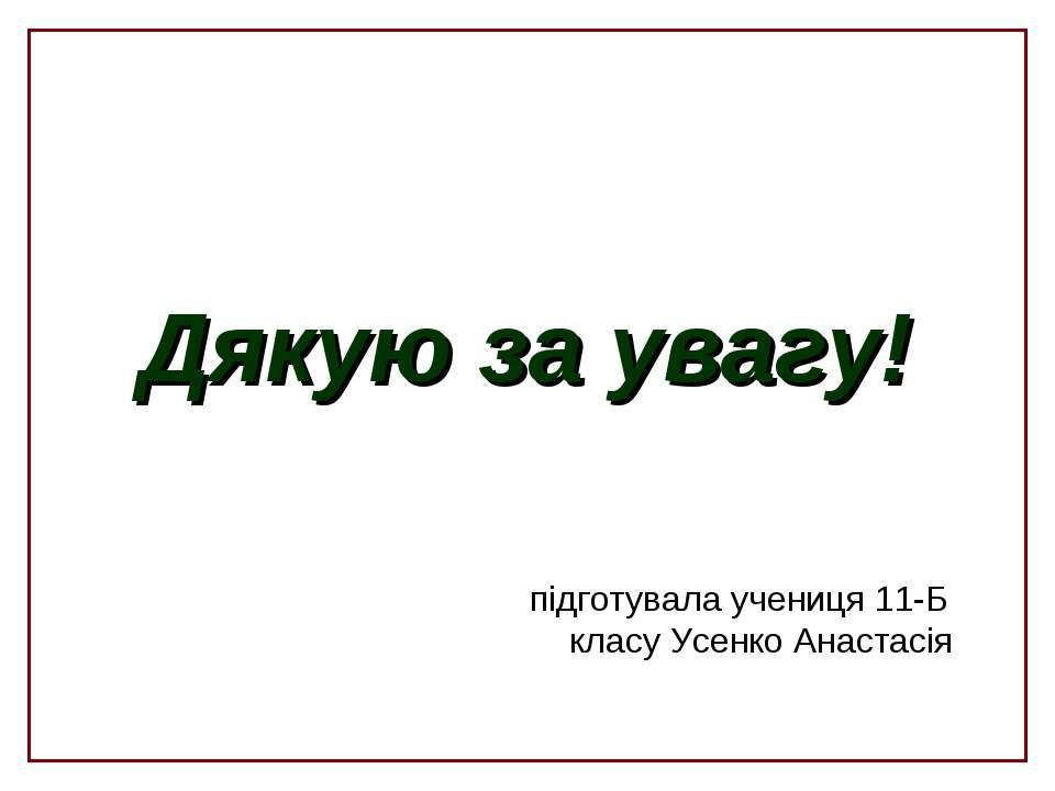 Дякую за увагу! підготувала учениця 11-Б класу Усенко Анастасія