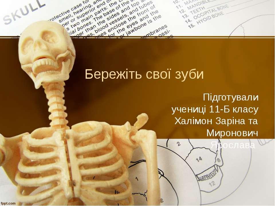 Бережіть свої зуби Підготували учениці 11-Б класу Халімон Заріна та Миронович...