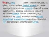 Йод(відгрец.ιώδης - iodes— схожий кольором на фіалку, фіолетовий)—хіміч...
