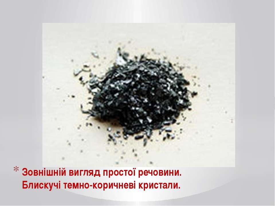 Зовнішній вигляд простої речовини. Блискучі темно-коричневі кристали.