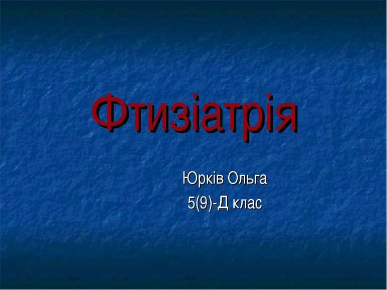Фтизіатрія Юрків Ольга 5(9)-Д клас