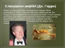 Клонування амфібій (Дж. Гердон) Перші успішні досліди з клонування тварин бул...