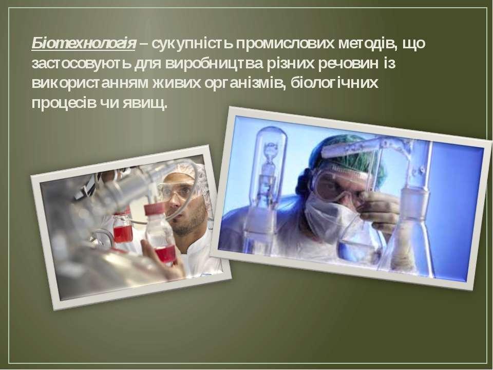 Біотехнологія – сукупність промислових методів, що застосовують для виробницт...