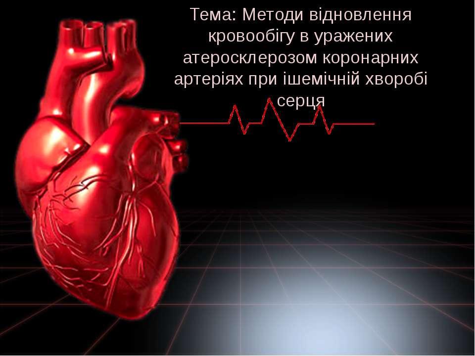 Тема: Методи відновлення кровообігу в уражених атеросклерозом коронарних арте...