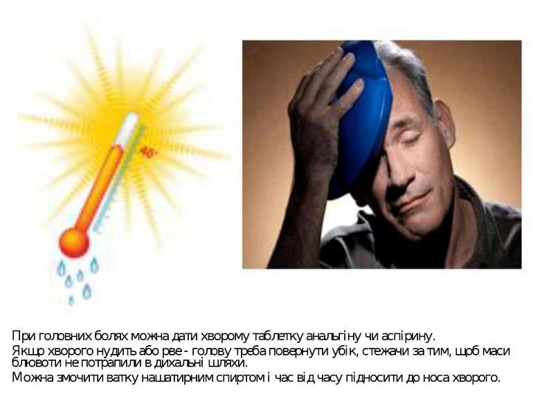 При головних болях можна дати хворому таблетку анальгіну чи аспірину. Якщо хв...