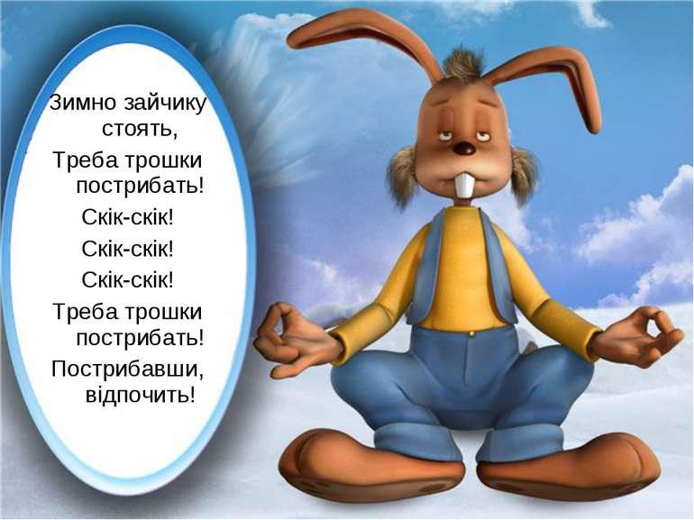 Зимно зайчику стоять, Треба трошки пострибать! Скік-скік! Скік-скік! Скік-скі...
