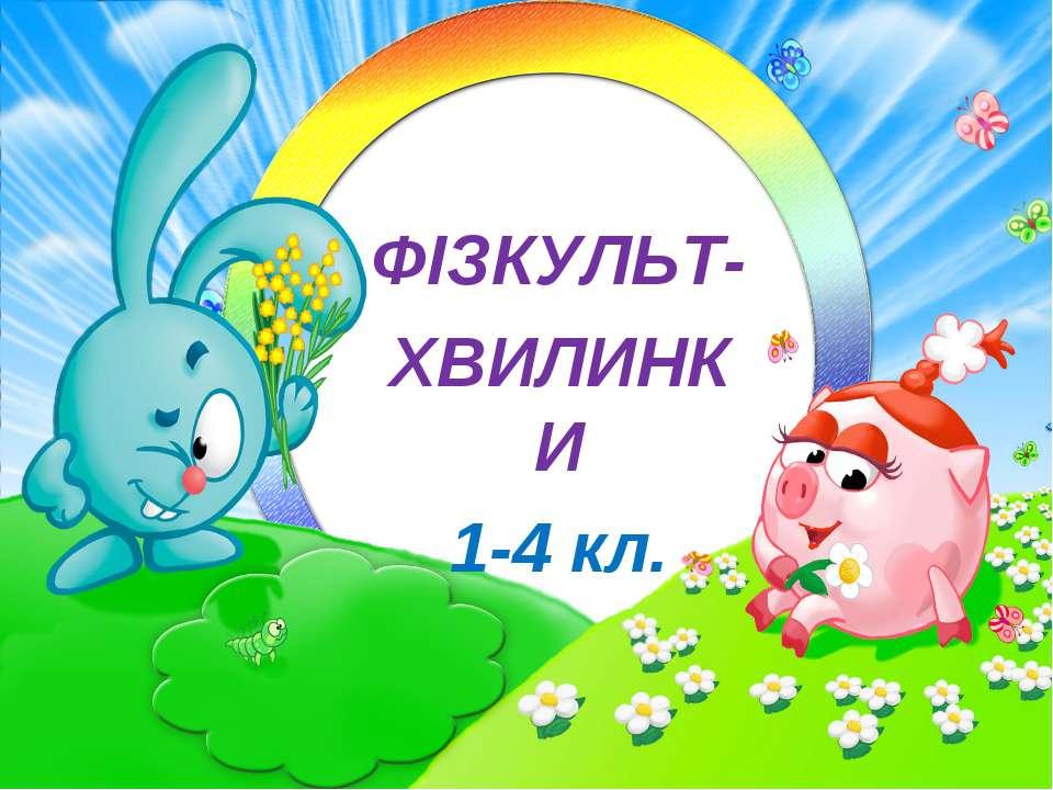 ФІЗКУЛЬТ- ХВИЛИНКИ 1-4 кл.