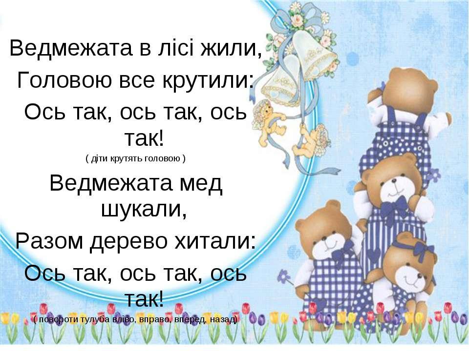 Ведмежата в лісі жили, Головою все крутили: Ось так, ось так, ось так! ( діти...