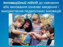 Інноваційний підхід до навчання або виховання означає введення і використання...