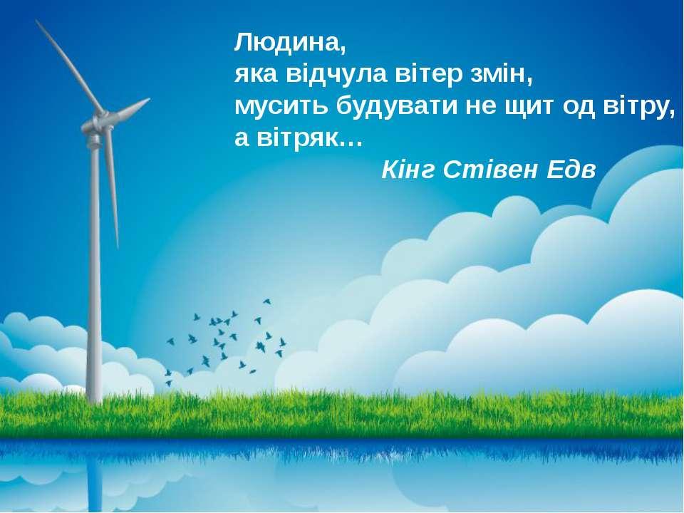 Людина, яка відчула вітер змін, мусить будувати не щит од вітру, а вітряк… Кі...