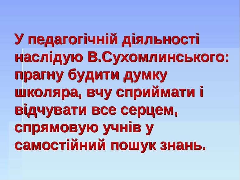 У педагогічній діяльності наслідую В.Сухомлинського: прагну будити думку школ...