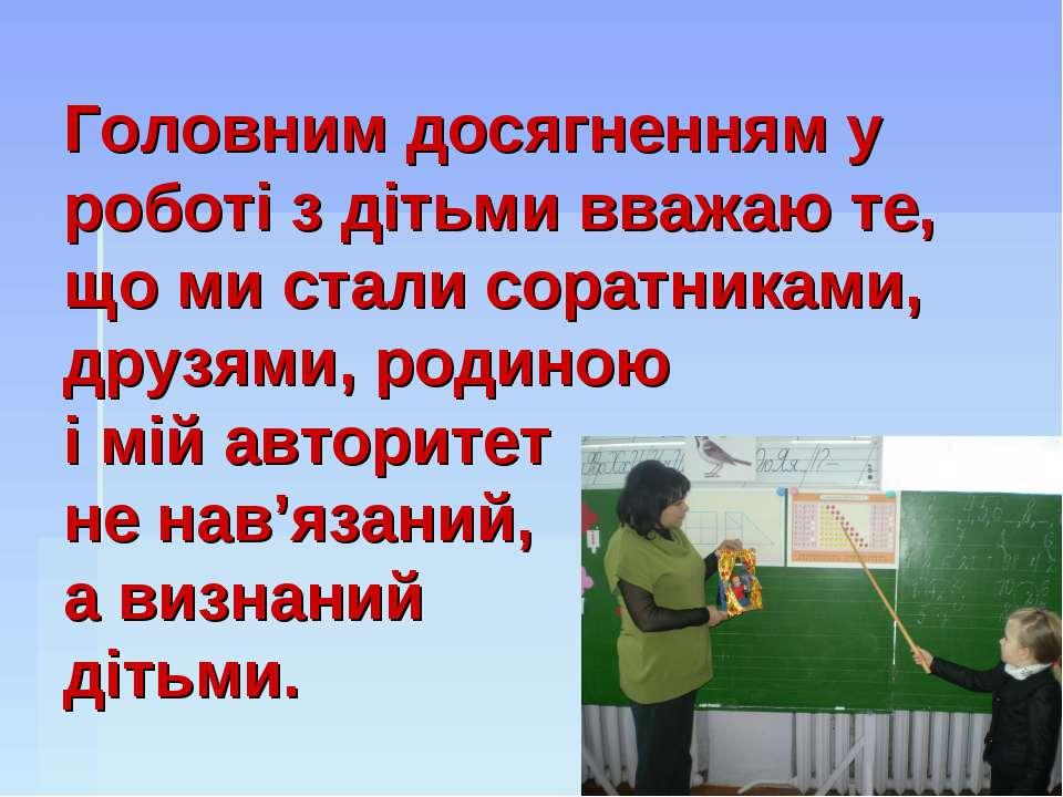 Головним досягненням у роботі з дітьми вважаю те, що ми стали соратниками, др...