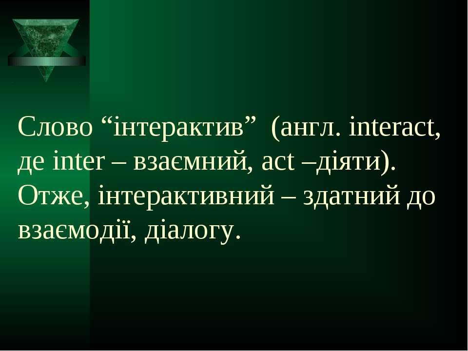 """Слово """"інтерактив"""" (англ. interact, де inter – взаємний, act –діяти). Отже, і..."""
