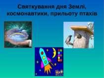 Святкування дня Землі, космонавтики, прильоту птахів