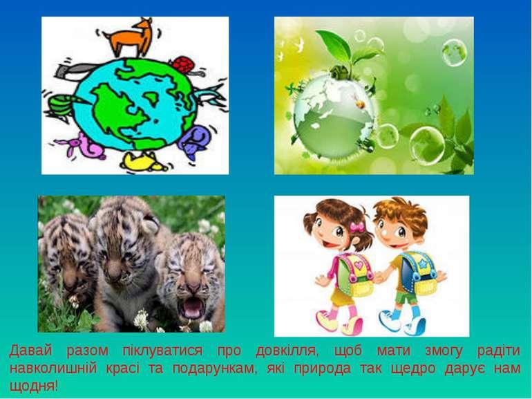 Давай разом піклуватися про довкілля, щоб мати змогу радіти навколишній красі...