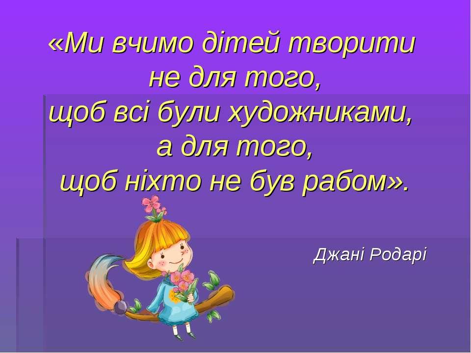 «Ми вчимо дітей творити не для того, щоб всі були художниками, а для того, що...