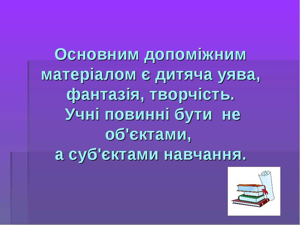 Основним допоміжним матеріалом є дитяча уява, фантазія, творчість. Учні повин...