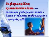 Інформаційна компетентність — системне утворення знань і вмінь в області інфо...
