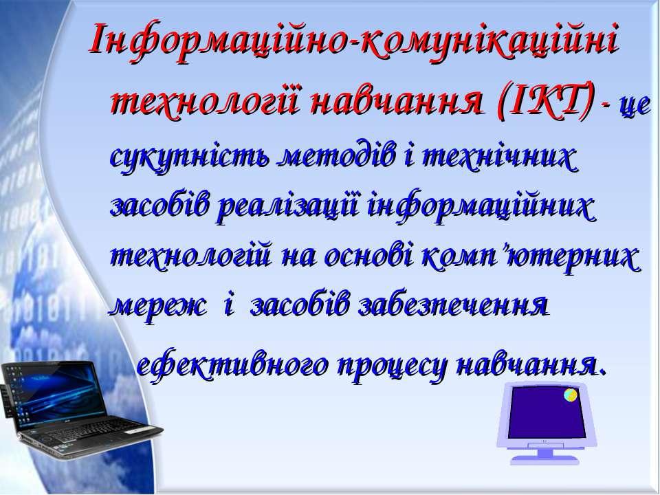 Інформаційно-комунікаційні технології навчання (ІКТ) - це сукупність методів ...