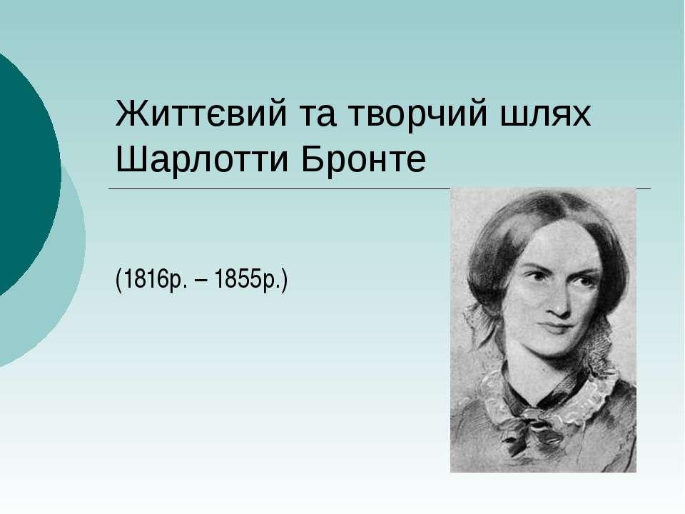 Життєвий та творчий шлях Шарлотти Бронте (1816р. – 1855р.)