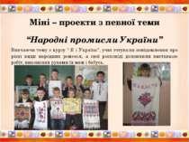 """Міні – проекти з певної теми """"Народні промисли України"""" Вивчаючи тему з курсу..."""