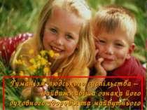Гуманізм людського суспільства – найважливіша ознака його духовного здоров'я ...