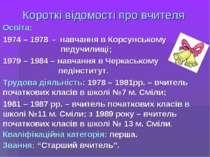Короткі відомості про вчителя Освіта: 1974 – 1978 - навчання в Корсунському п...