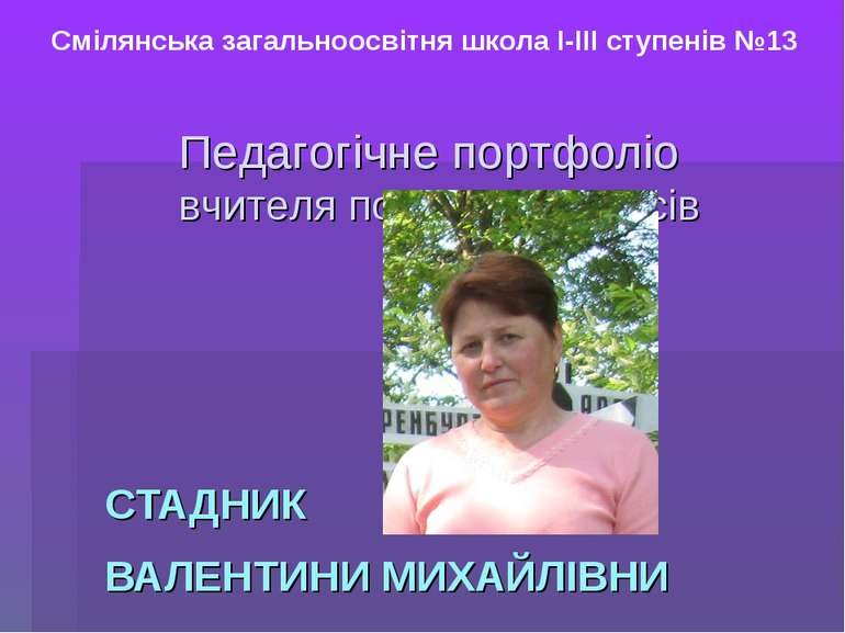 СТАДНИК ВАЛЕНТИНИ МИХАЙЛІВНИ Смілянська загальноосвітня школа І-ІІІ ступенів ...
