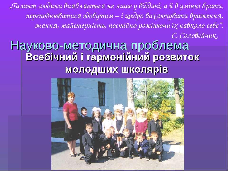 Науково-методична проблема Всебічний і гармонійний розвиток молодших школярів...